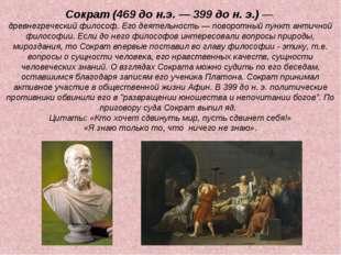 Сократ (469 до н.э. — 399 до н. э.) — древнегреческий философ. Его деятельнос