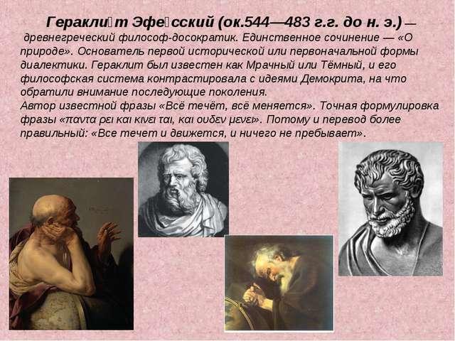 Геракли́т Эфе́сский (ок.544—483 г.г. до н. э.) — древнегреческий философ-дос...