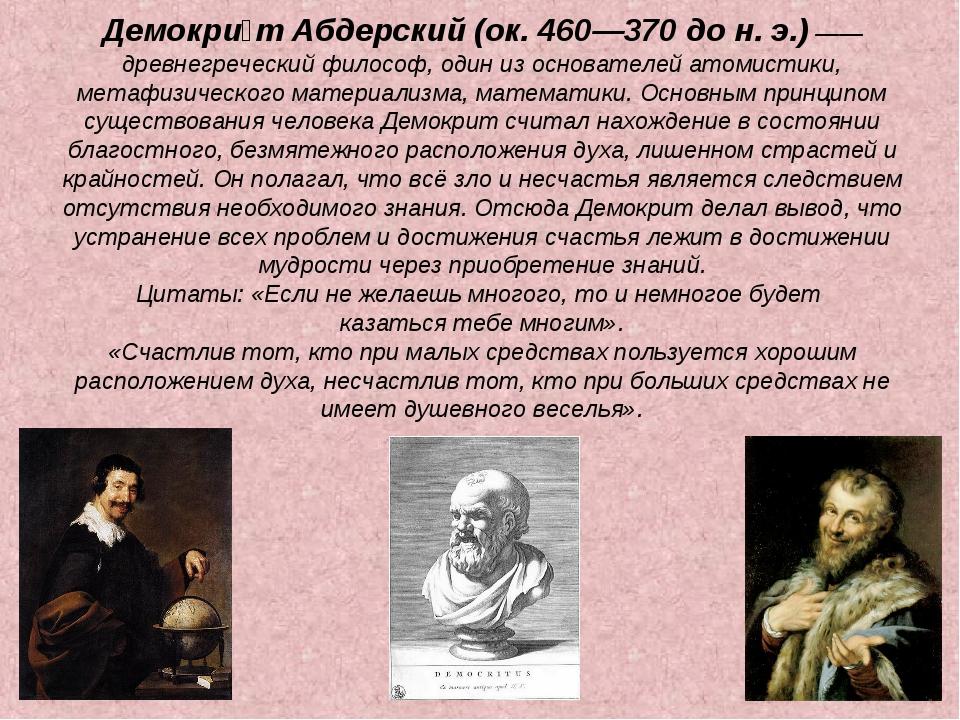 Демокри́т Абдерский (ок. 460—370 до н. э.) —— древнегреческий философ, один и...