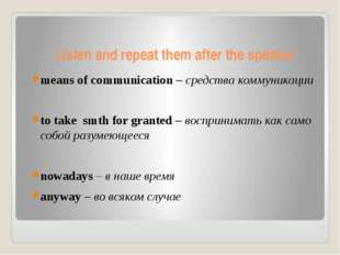 Listen and repeat them after the speaker means of communication – средства ко