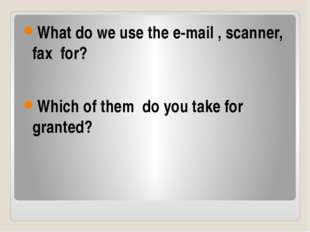 What do we use the e-mail , scanner, fax for? Which of them do you take for