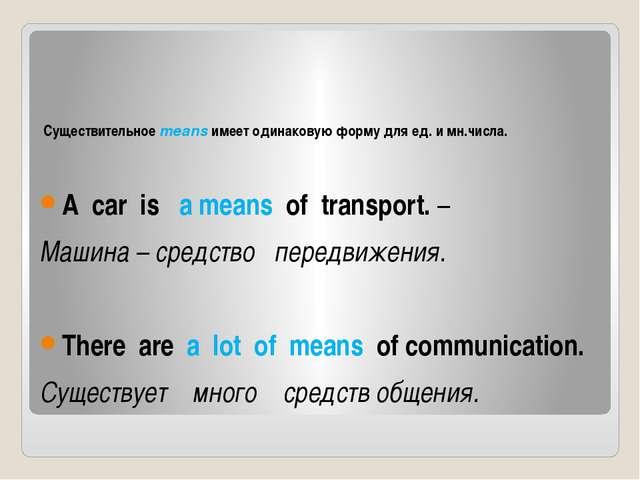 Существительное means имеет одинаковую форму для ед. и мн.числа. A car is a...