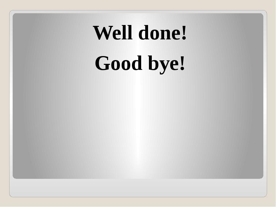 Well done! Good bye!