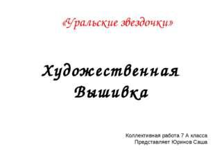 Художественная Вышивка Коллективная работа 7 А класса Представляет Юринов Саш