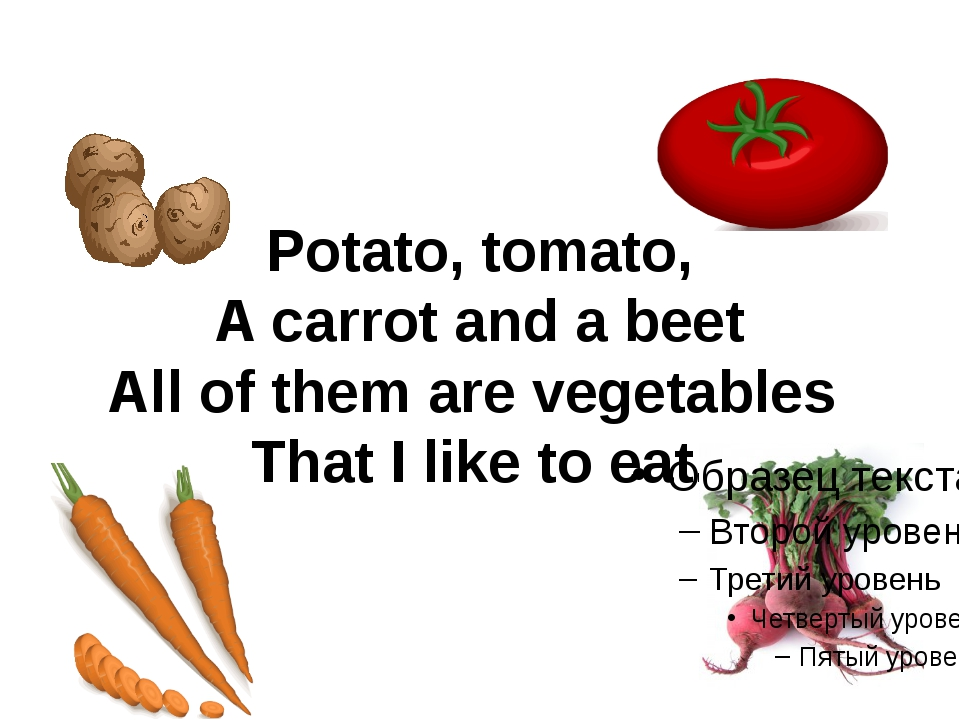 Potato, tomato, A carrot and a beet All of them are vegetables That I like to...