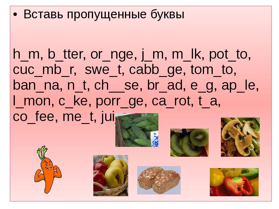Вставь пропущенные буквы  h_m, b_tter, or_nge, j_m, m_lk, pot_to, cuc_mb_r,...