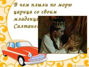 В чем плыли по морю царица со своим младенцем в сказке о царе Салтане?