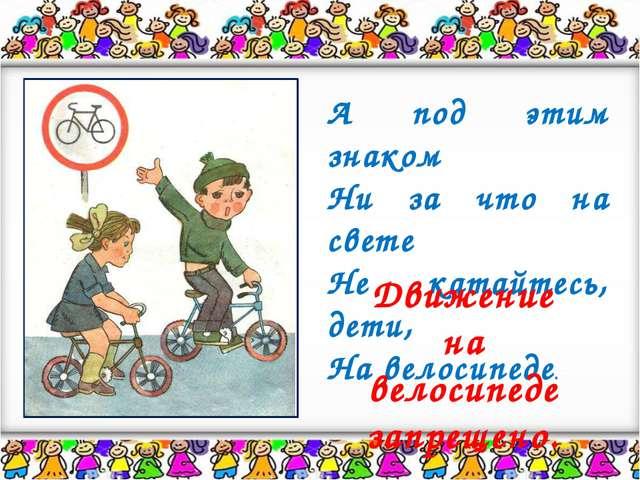 А под этим знаком Ни за что на свете Не катайтесь, дети, На велосипеде. Движе...