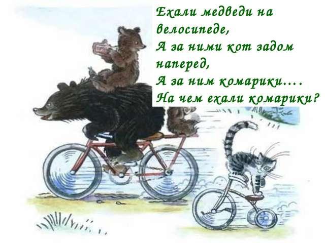Ехали медведи на велосипеде, А за ними кот задом наперед, А за ним комарики…....