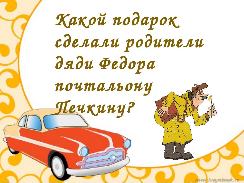 Какой подарок сделали родители дяди Федора почтальону Печкину?