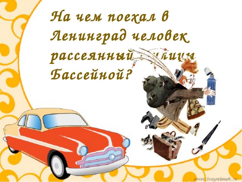 На чем поехал в Ленинград человек рассеянный с улицы Бассейной?