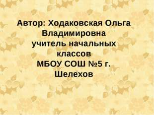 Автор: Ходаковская Ольга Владимировна учитель начальных классов МБОУ СОШ №5