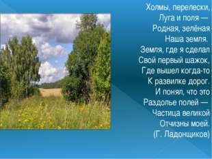 Холмы, перелески, Луга и поля — Родная, зелёная Наша земля. Земля, где я с