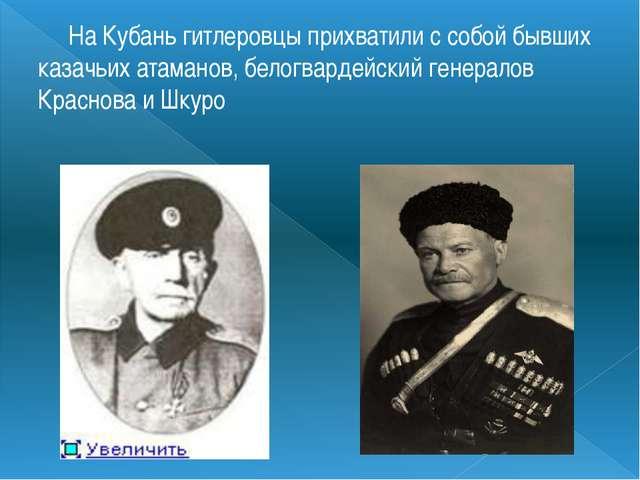 На Кубань гитлеровцы прихватили с собой бывших казачьих атаманов, белогварде...