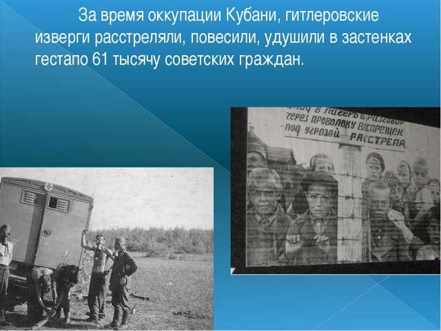 За время оккупации Кубани, гитлеровские изверги расстреляли, повесили, удуш...