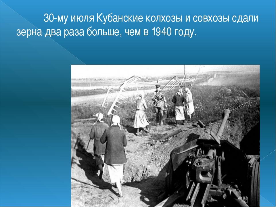 30-му июляКубанские колхозыи совхозы сдали зерна два раза больше, чем в 19...
