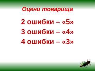 Оцени товарища 2 ошибки – «5» 3 ошибки – «4» 4 ошибки – «3»