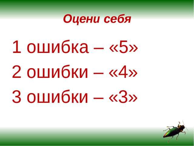 Оцени себя 1 ошибка – «5» 2 ошибки – «4» 3 ошибки – «3»