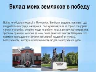Вклад моих земляков в победу Война не обошла стороной и Мичуринск. Это были т