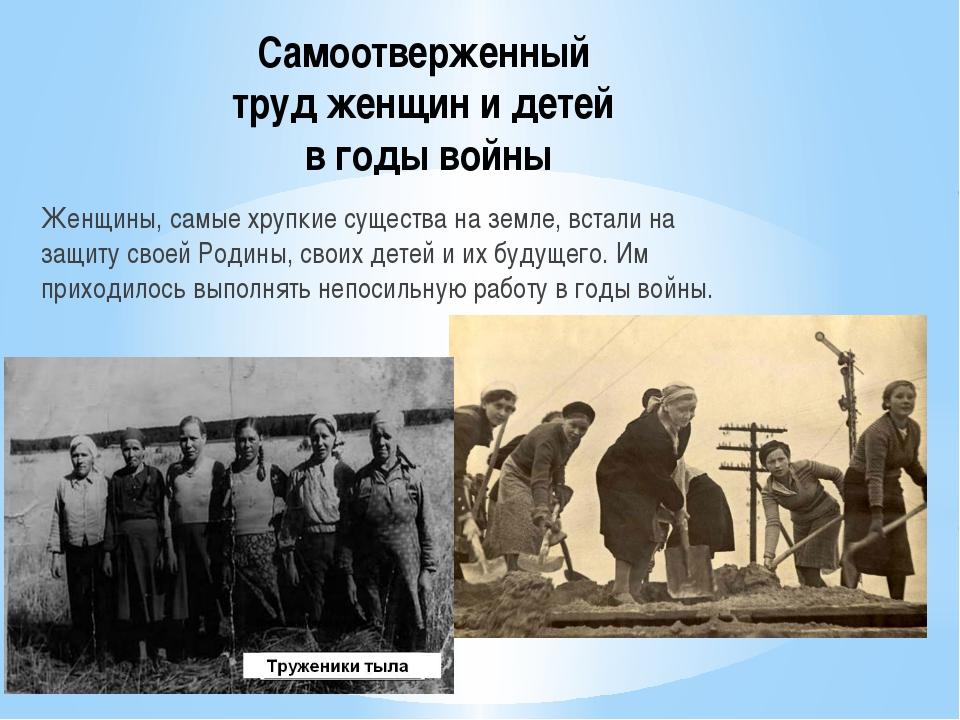 Самоотверженный труд женщин и детей в годы войны Женщины, самые хрупкие сущес...