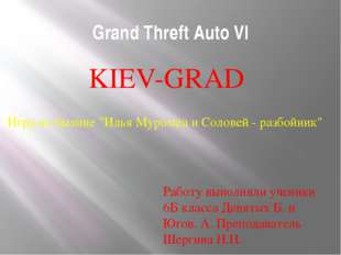 Grand Threft Auto VI KIEV-GRAD Работу выполняли ученики 6Б класса Девятых Б.