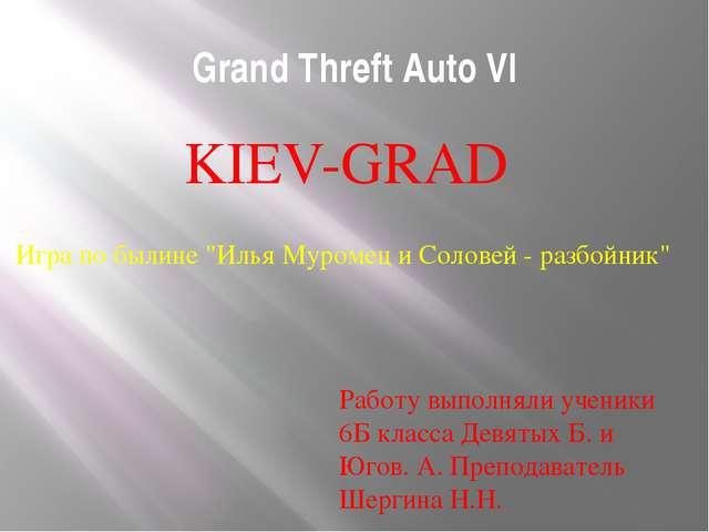 Grand Threft Auto VI KIEV-GRAD Работу выполняли ученики 6Б класса Девятых Б....