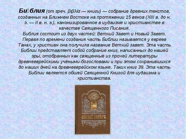 Би́блия (от греч. βιβλία — книги) — собрание древних текстов, созданных на Бл...