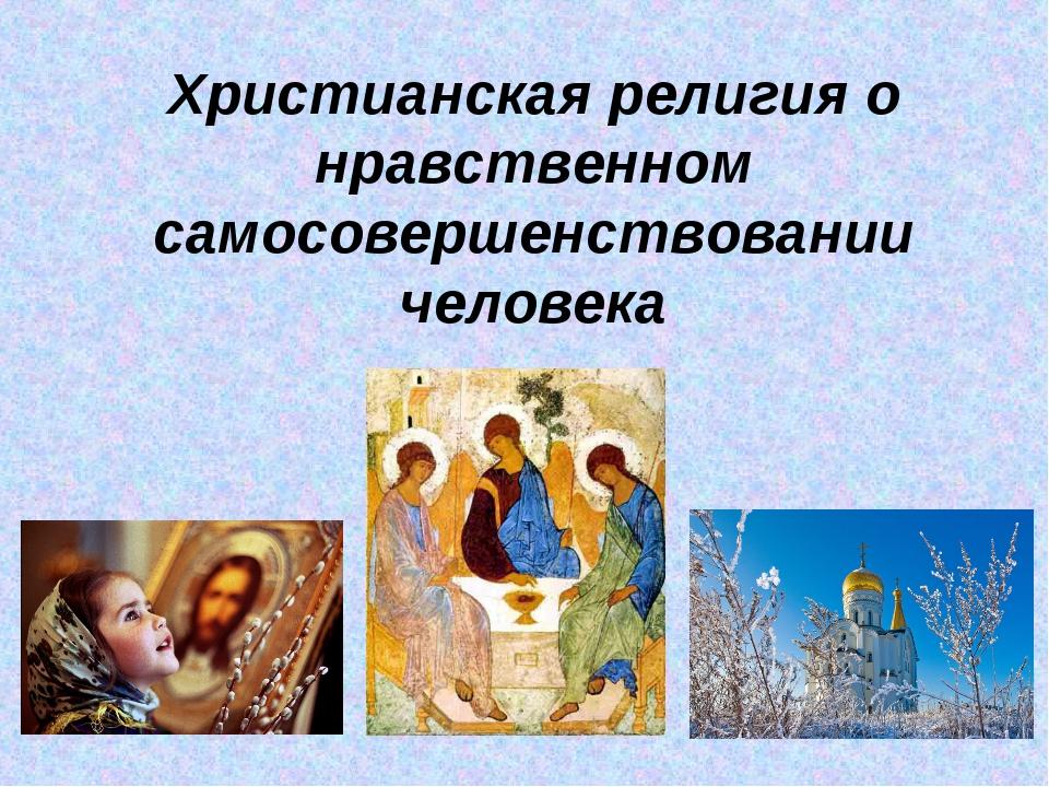 Христианская религия о нравственном самосовершенствовании человека