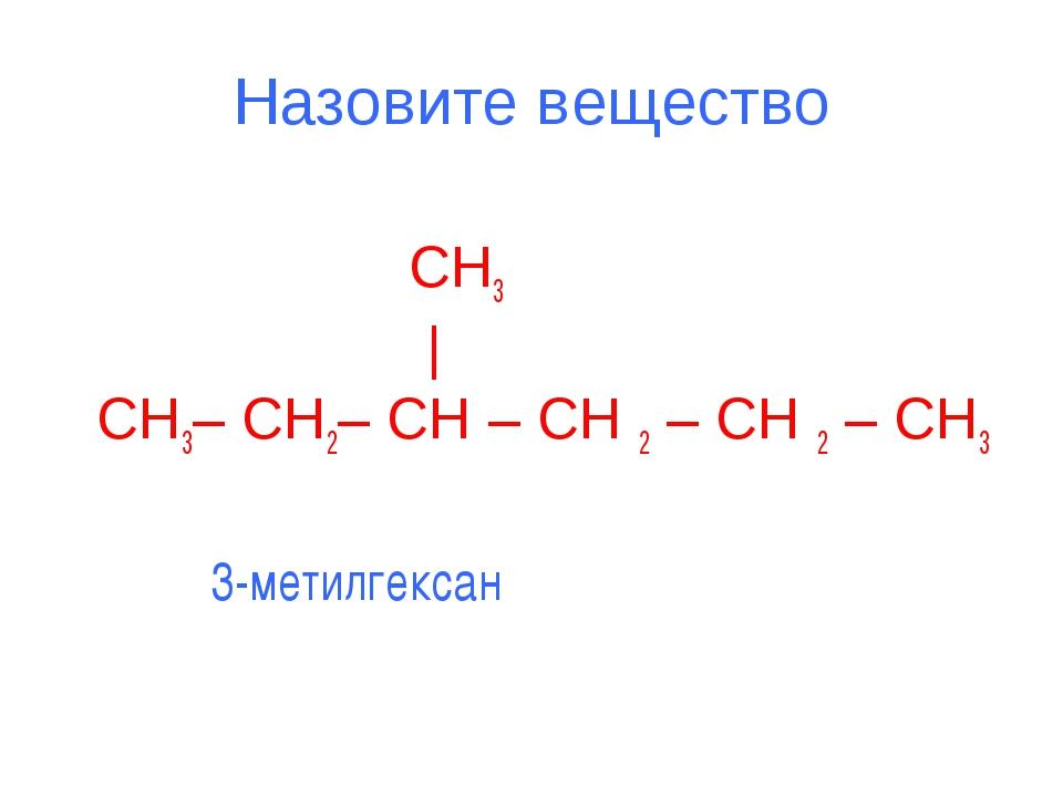 Назовите вещество  CH3  | CH3– CH2– CH – CH 2 – CH 2 – CH3 3-метилгексан