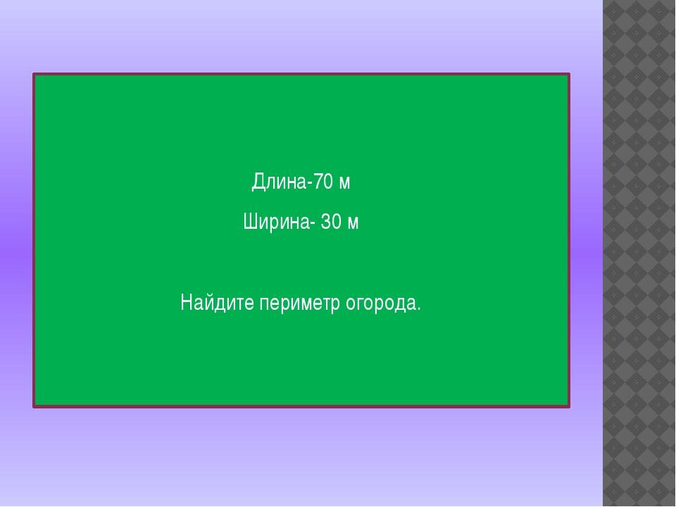 Длина-70 м Ширина- 30 м Найдите периметр огорода.