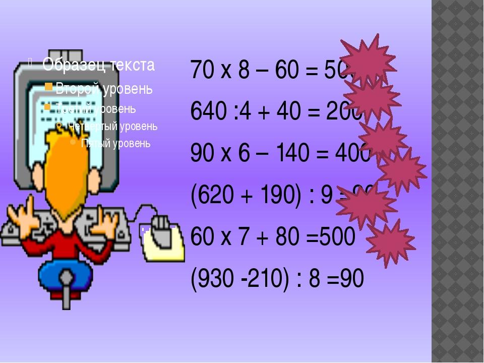 70 х 8 – 60 = 500 640 :4 + 40 = 200 90 х 6 – 140 = 400 (620 + 190) : 9 =90 6...