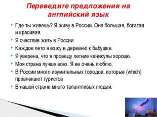 Где ты живешь? Я живу в России. Она большая, богатая и красивая. Я счастлив ж