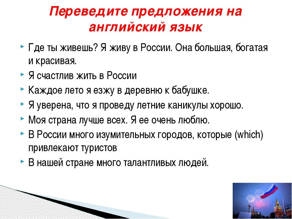 Где ты живешь? Я живу в России. Она большая, богатая и красивая. Я счастлив ж...