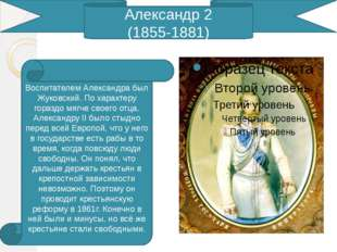 Александр 2 (1855-1881) Воспитателем Александра был Жуковский. По характеру