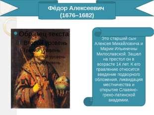 Фёдор Алексеевич (1676–1682) Это старший сын Алексея Михайловича и Марии Иль