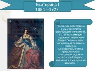 Екатерина I 1684—1727 Российская императрица с1721как супруга царствующего