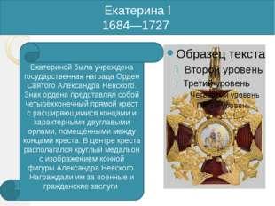 Екатерина I 1684—1727 Екатериной была учреждена государственная награда Орден