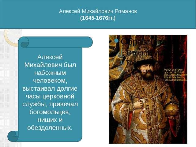 Алексей Михайлович Романов (1645-1676гг.) Алексей Михайлович был набожным че...
