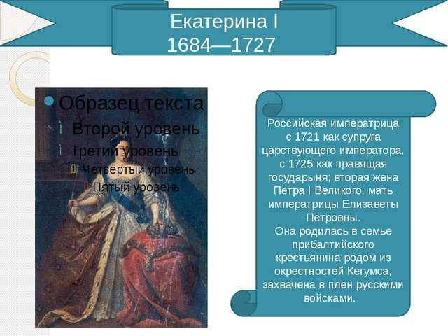 Екатерина I 1684—1727 Российская императрица с1721как супруга царствующего...