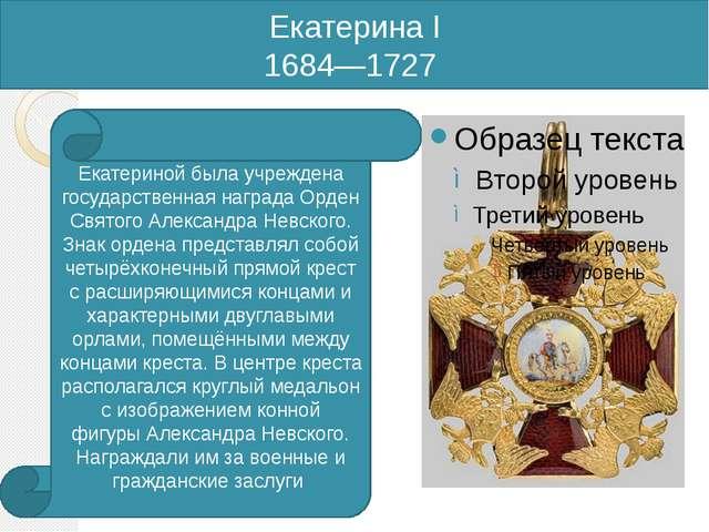 Екатерина I 1684—1727 Екатериной была учреждена государственная награда Орден...
