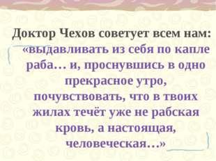 Доктор Чехов советует всем нам: «выдавливать из себя по капле раба… и, просну