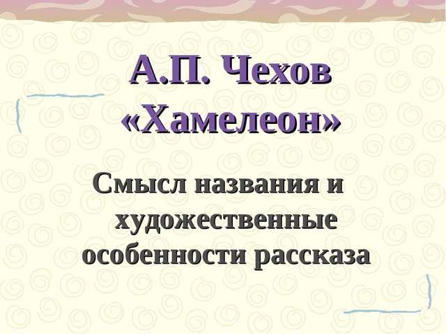 А.П. Чехов «Хамелеон» Смысл названия и художественные особенности рассказа