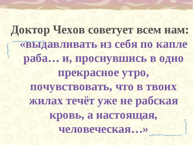 Доктор Чехов советует всем нам: «выдавливать из себя по капле раба… и, просну...