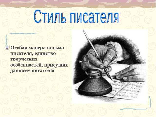 Особая манера письма писателя, единство творческих особенностей, присущих дан...
