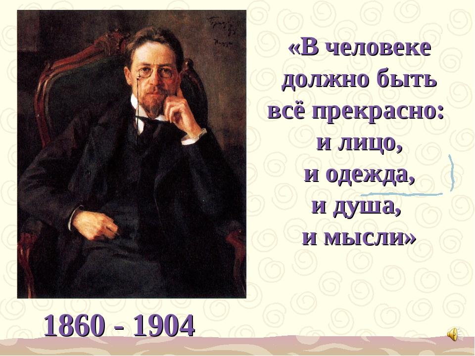«В человеке должно быть всё прекрасно: и лицо, и одежда, и душа, и мысли» 186...
