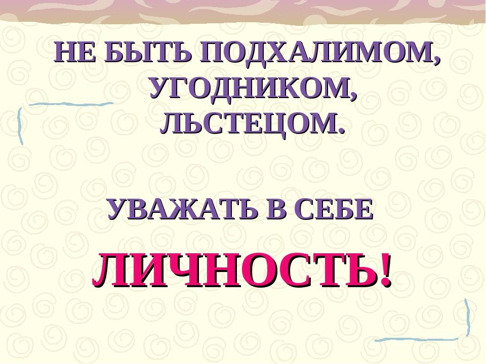 НЕ БЫТЬ ПОДХАЛИМОМ, УГОДНИКОМ, ЛЬСТЕЦОМ. УВАЖАТЬ В СЕБЕ ЛИЧНОСТЬ!