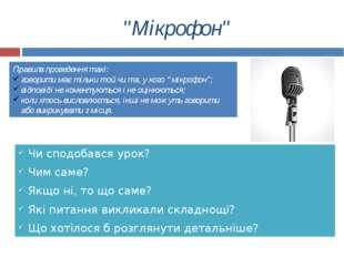 """""""Мікрофон"""" Чи сподобався урок? Чим саме? Якщо ні, то що саме? Які питання вик"""