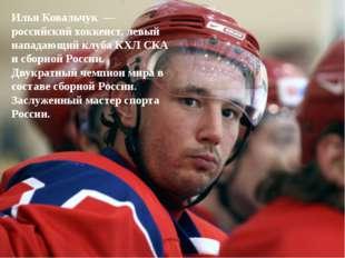 Илья Ковальчук— российский хоккеист, левый нападающий клуба КХЛ СКА и сборн