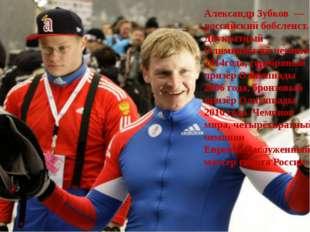 Александр Зубков— российский бобслеист. Двукратный Олимпийский чемпион 2014
