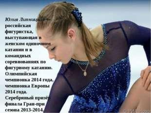 Юлия Липницкая— российская фигуристка, выступающая в женском одиночном катан